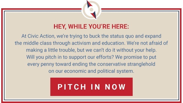 Hey, while you're here: At Civic Action we're trying to buck the status quo and expand the middle class through activism and education. We're not afraid of making a little trouble, but we can't do it without your help. Will you pitch in to support our efforts? We promise to put every penny toward ending the neoliberal stranglehold on our economic and political system. Pitch in now: